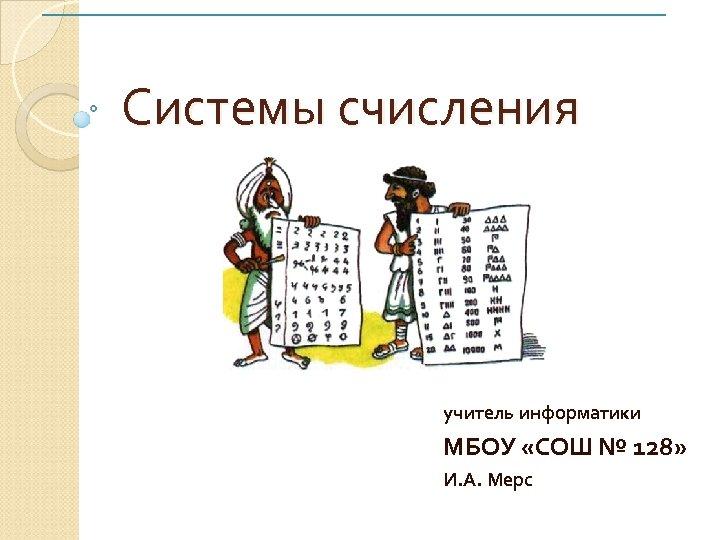 Системы счисления учитель информатики МБОУ «СОШ № 128» И. А. Мерс