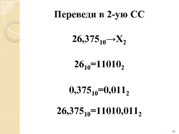 Переведи в 2 -ую СС 26, 37510→Х 2 2610=110102 0, 37510=0, 0112 26, 37510=11010,