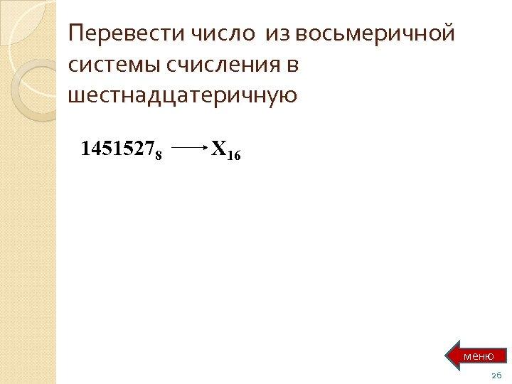 Перевести число из восьмеричной системы счисления в шестнадцатеричную 14515278 Х 16 меню 26