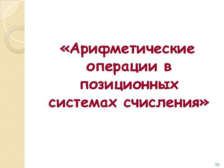 «Арифметические операции в позиционных системах счисления» 29