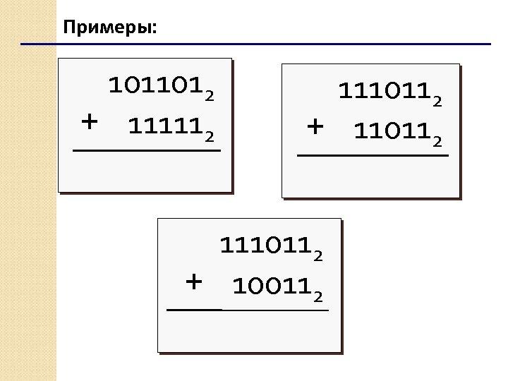 Примеры: 1011012 + 111112 1110112 + 110112 1110112 + 100112