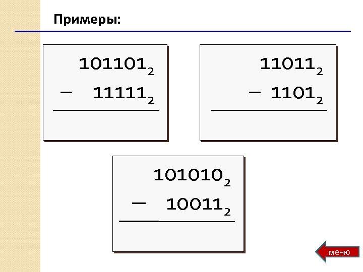 Примеры: 1011012 – 111112 110112 – 11012 1010102 – 100112 меню