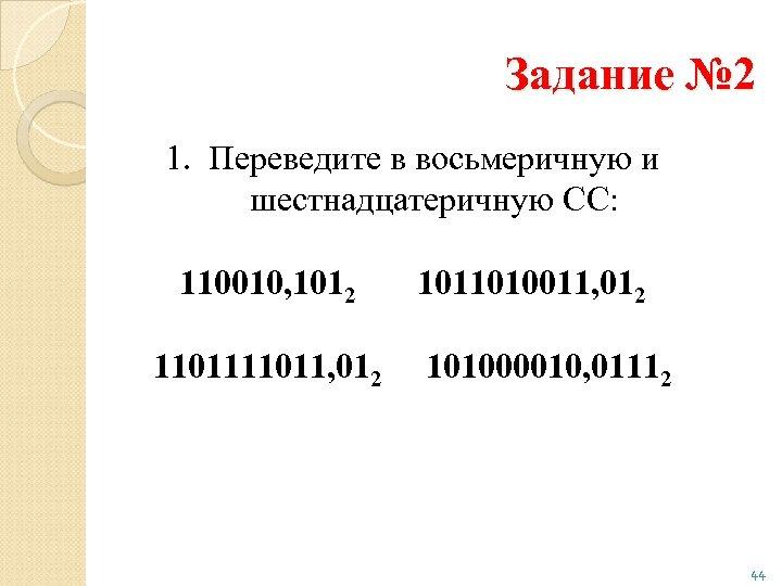 Задание № 2 1. Переведите в восьмеричную и шестнадцатеричную СС: 110010, 1012 11011, 012