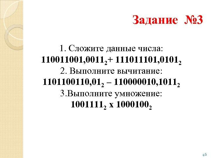 Задание № 3 1. Сложите данные числа: 11001, 00112+ 11101, 01012 2. Выполните вычитание: