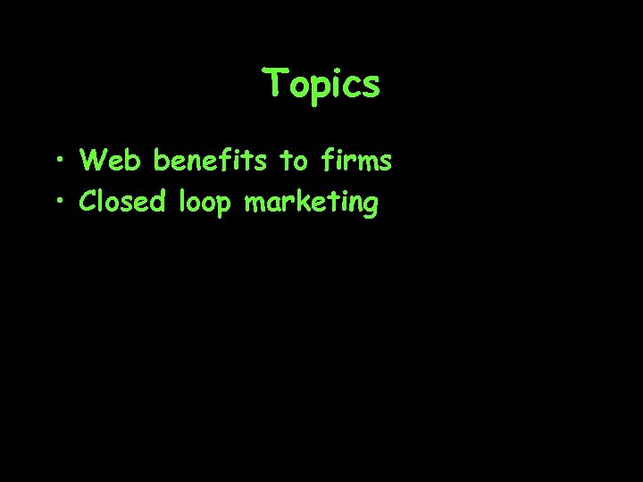 Topics • Web benefits to firms • Closed loop marketing