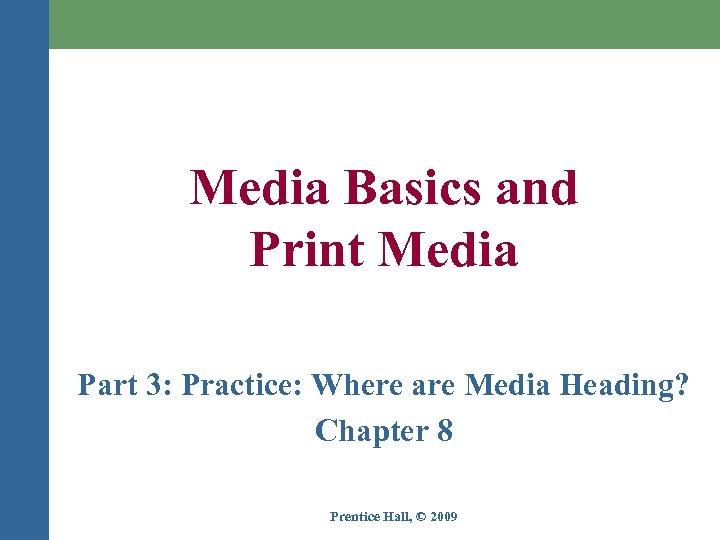 Media Basics and Print Media Part 3: Practice: Where are Media Heading? Chapter 8