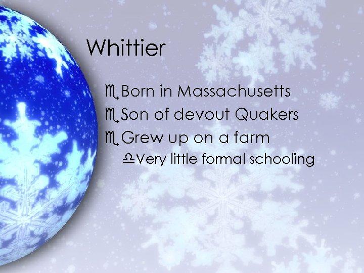 Whittier e. Born in Massachusetts e. Son of devout Quakers e. Grew up on