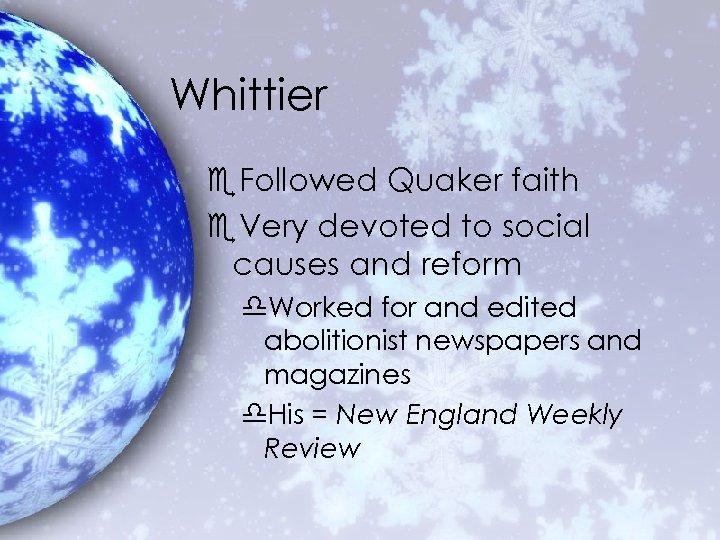 Whittier e. Followed Quaker faith e. Very devoted to social causes and reform d.