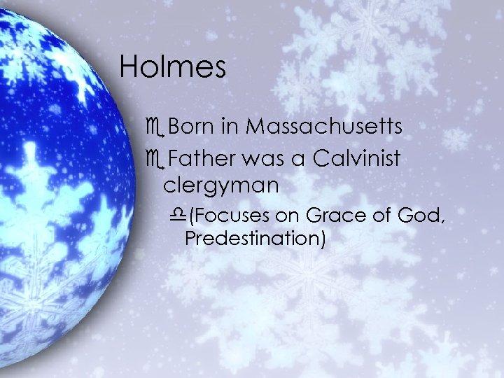 Holmes e. Born in Massachusetts e. Father was a Calvinist clergyman d(Focuses on Grace