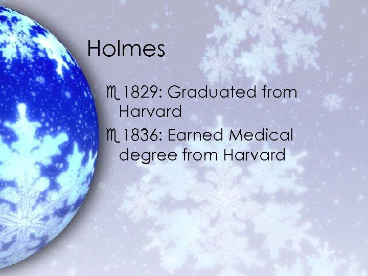 Holmes e 1829: Graduated from Harvard e 1836: Earned Medical degree from Harvard