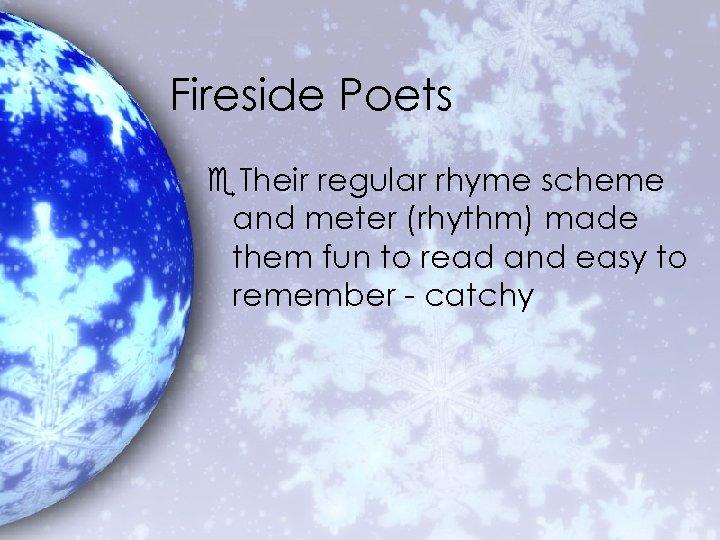 Fireside Poets e. Their regular rhyme scheme and meter (rhythm) made them fun to
