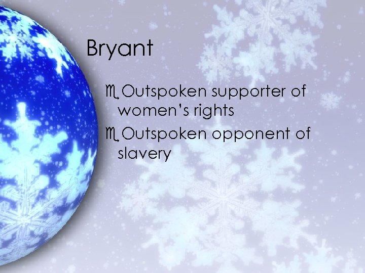 Bryant e. Outspoken supporter of women's rights e. Outspoken opponent of slavery