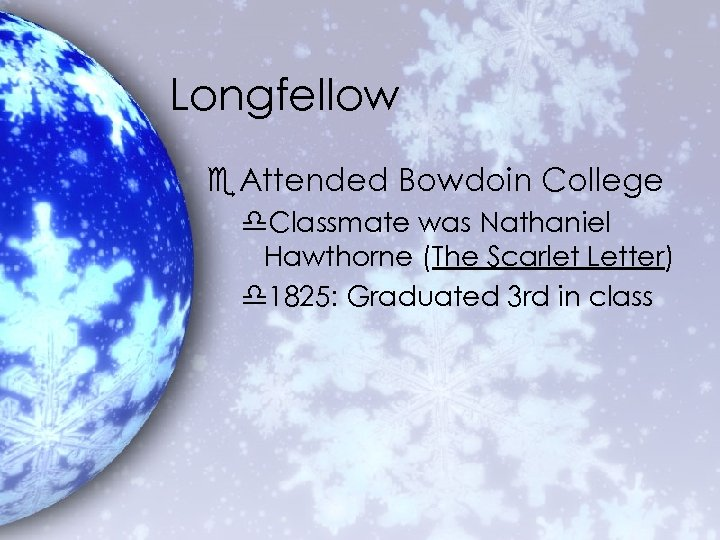Longfellow e. Attended Bowdoin College d. Classmate was Nathaniel Hawthorne (The Scarlet Letter) d