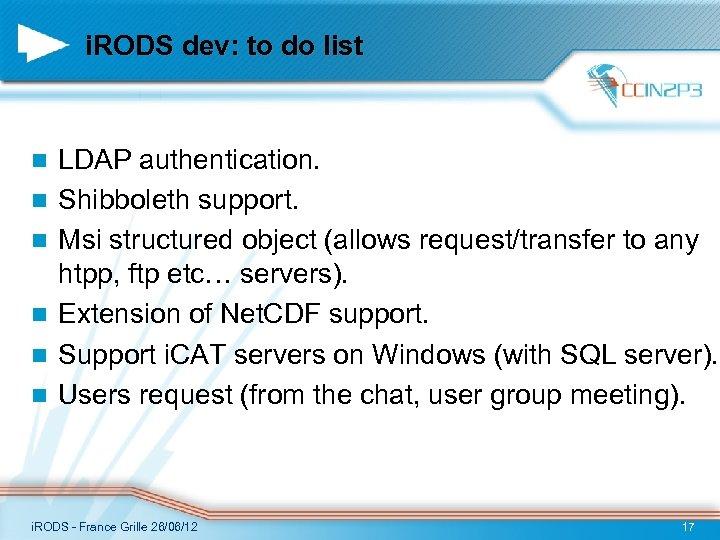 i. RODS dev: to do list n n n LDAP authentication. Shibboleth support. Msi