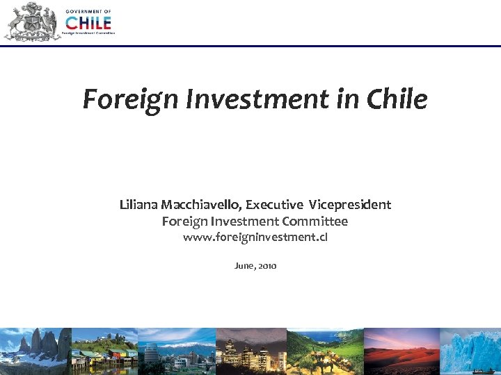 Foreign Investment in Chile Liliana Macchiavello, Executive Vicepresident Foreign Investment Committee www. foreigninvestment. cl