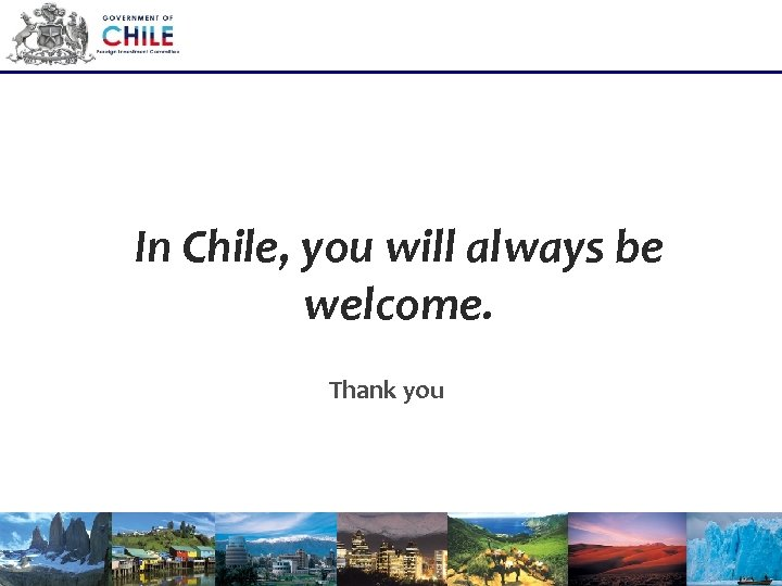 In Chile, you will always be welcome. Thank you