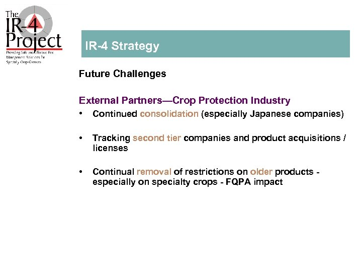 IR 4 Strategy Future Challenges External Partners—Crop Protection Industry • Continued consolidation (especially Japanese