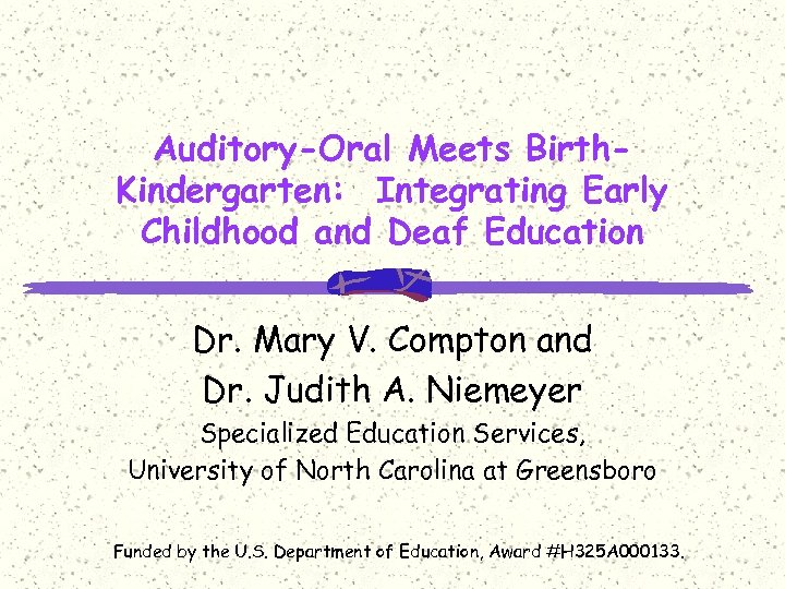 Auditory-Oral Meets Birth. Kindergarten: Integrating Early Childhood and Deaf Education Dr. Mary V. Compton