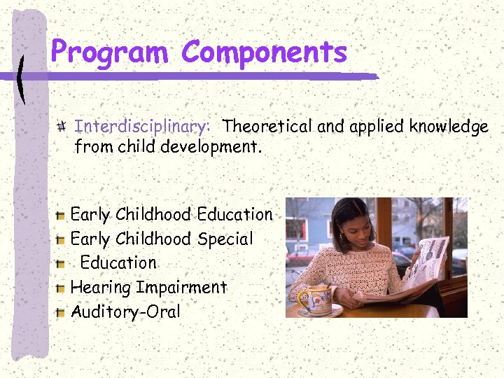 Program Components Interdisciplinary: Theoretical and applied knowledge from child development. Early Childhood Education Early