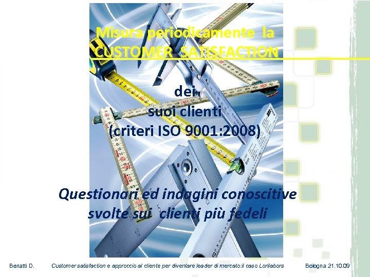 Misura periodicamente la CUSTOMER SATISFACTION dei suoi clienti (criteri ISO 9001: 2008) Questionari ed