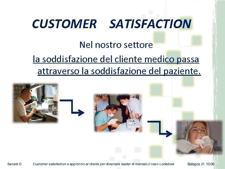 CUSTOMER SATISFACTION Nel nostro settore la soddisfazione del cliente medico passa attraverso la soddisfazione