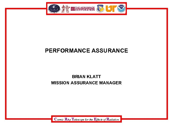 PERFORMANCE ASSURANCE BRIAN KLATT MISSION ASSURANCE MANAGER Cosmic RAy Telescope for the Effects of