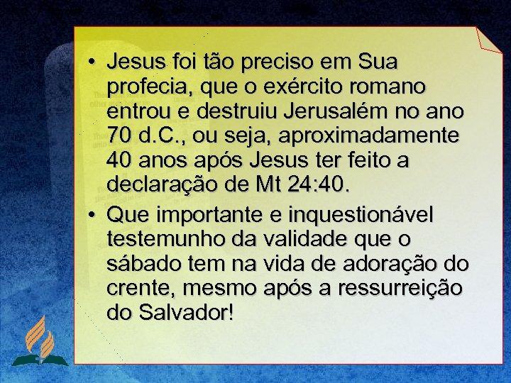 • Jesus foi tão preciso em Sua profecia, que o exército romano entrou