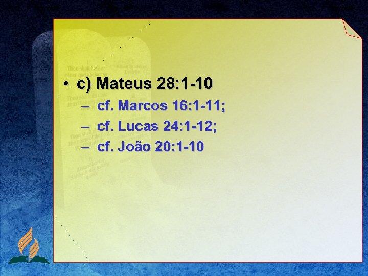 • c) Mateus 28: 1 -10 – – – cf. Marcos 16: 1