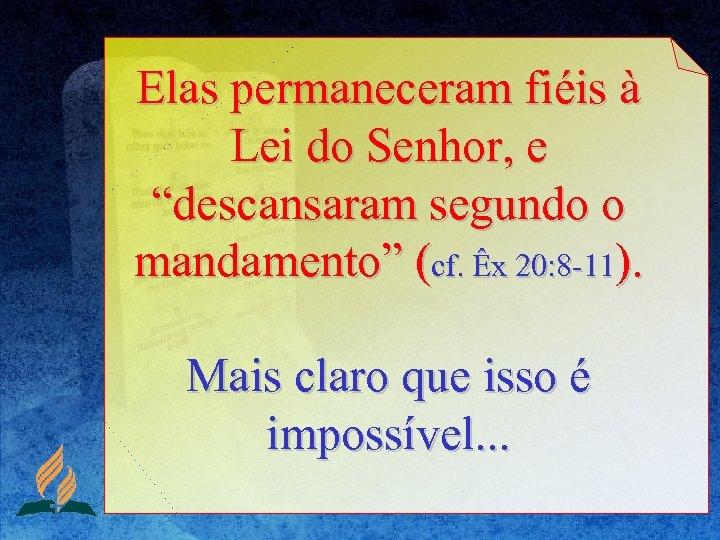 """Elas permaneceram fiéis à Lei do Senhor, e """"descansaram segundo o mandamento"""" (cf. Êx"""