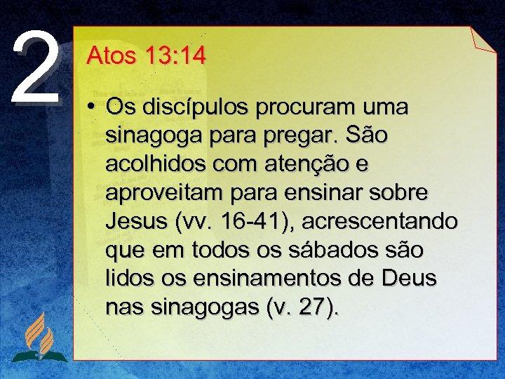 2 Atos 13: 14 • Os discípulos procuram uma sinagoga para pregar. São acolhidos