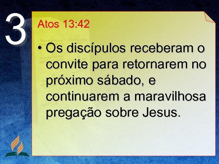 3 Atos 13: 42 • Os discípulos receberam o convite para retornarem no próximo