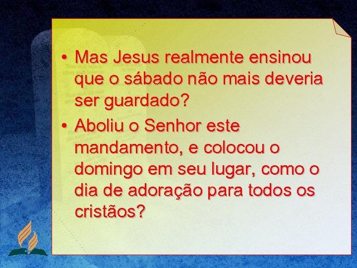 • Mas Jesus realmente ensinou que o sábado não mais deveria ser guardado?