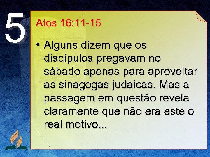 5 Atos 16: 11 -15 • Alguns dizem que os discípulos pregavam no sábado