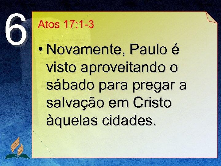 6 Atos 17: 1 -3 • Novamente, Paulo é visto aproveitando o sábado para