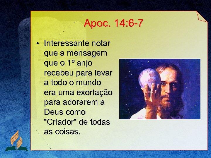 Apoc. 14: 6 -7 • Interessante notar que a mensagem que o 1º anjo