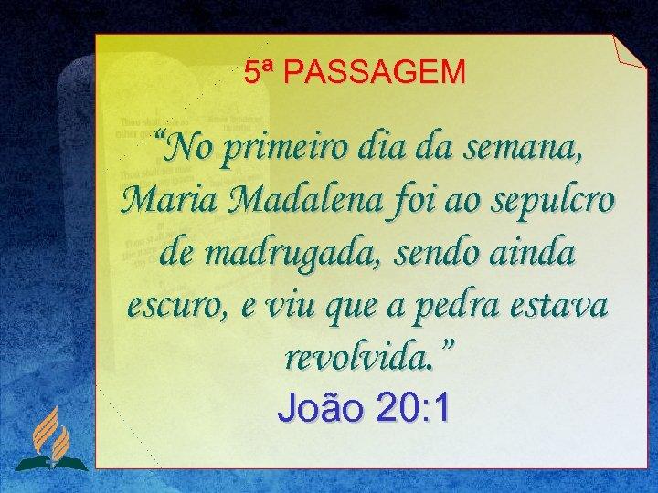 """5ª PASSAGEM """"No primeiro dia da semana, Maria Madalena foi ao sepulcro de madrugada,"""