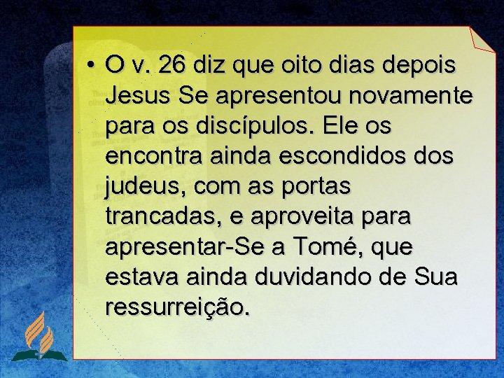 • O v. 26 diz que oito dias depois Jesus Se apresentou novamente