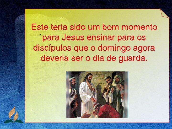 Este teria sido um bom momento para Jesus ensinar para os discípulos que o