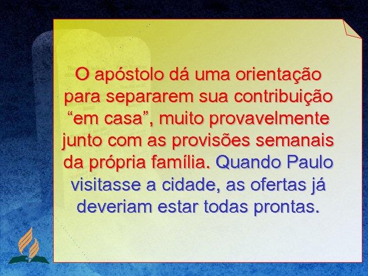 """O apóstolo dá uma orientação para separarem sua contribuição """"em casa"""", muito provavelmente junto"""
