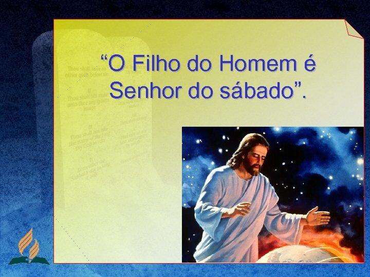 """""""O Filho do Homem é Senhor do sábado""""."""