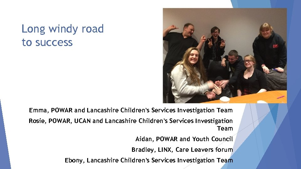 Long windy road to success Emma, POWAR and Lancashire Children's Services Investigation Team Rosie,
