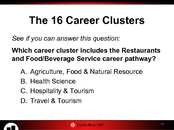 The 16 Career Clusters See if you can answer this question: Which career cluster