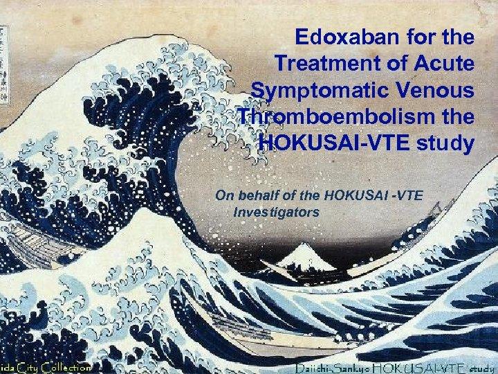 Edoxaban for the Treatment of Acute Symptomatic Venous Thromboembolism the HOKUSAI-VTE study On behalf