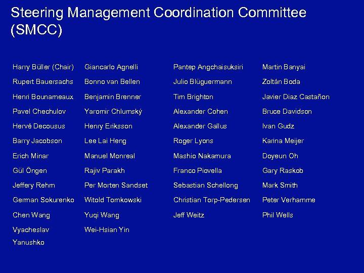 Steering Management Coordination Committee (SMCC) Harry Büller (Chair) Giancarlo Agnelli Pantep Angchaisuksiri Martin Banyai