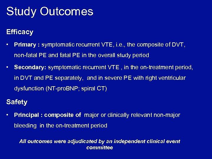 Study Outcomes Efficacy • Primary : symptomatic recurrent VTE, i. e. , the composite