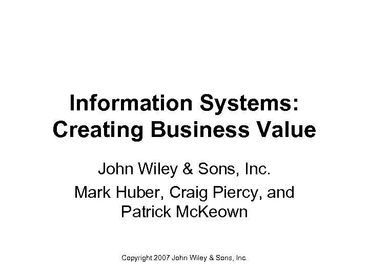 Information Systems: Creating Business Value John Wiley & Sons, Inc. Mark Huber, Craig Piercy,
