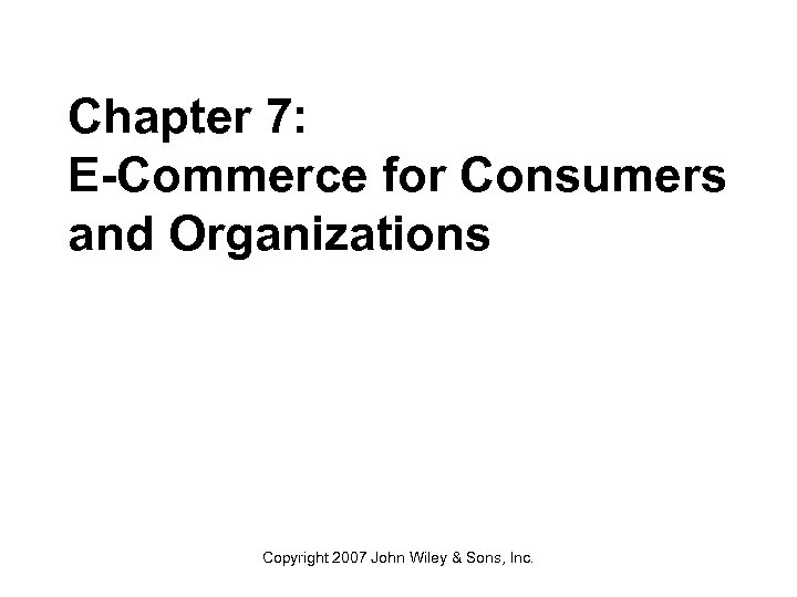 Chapter 7: E-Commerce for Consumers and Organizations Copyright 2007 John Wiley & Sons, Inc.
