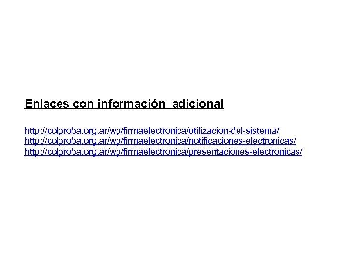 Enlaces con información adicional http: //colproba. org. ar/wp/firmaelectronica/utilizacion-del-sistema/ http: //colproba. org. ar/wp/firmaelectronica/notificaciones-electronicas/ http: //colproba.