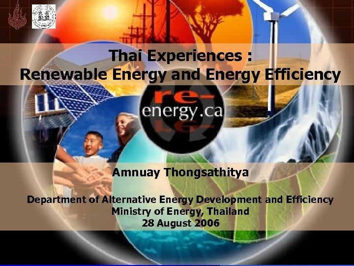 Thai Experiences : Renewable Energy and Energy Efficiency Amnuay Thongsathitya Department of Alternative Energy