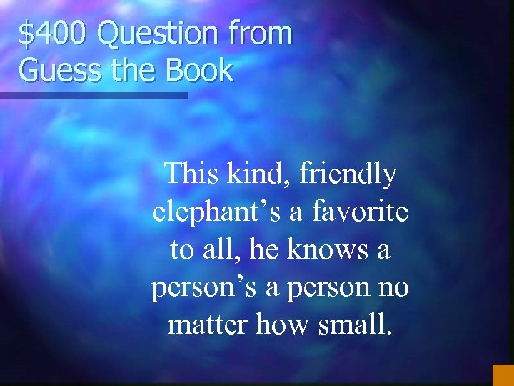 $400 Question from Guess the Book This kind, friendly elephant's a favorite to all,
